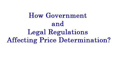 How Government and Legal Regulations Affecting Price Determination?