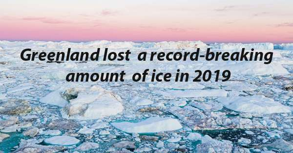 Greenland broke a record by losing 532 billion tons of ice last year