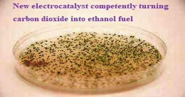New electrocatalyst competently turning carbon dioxide into ethanol fuel